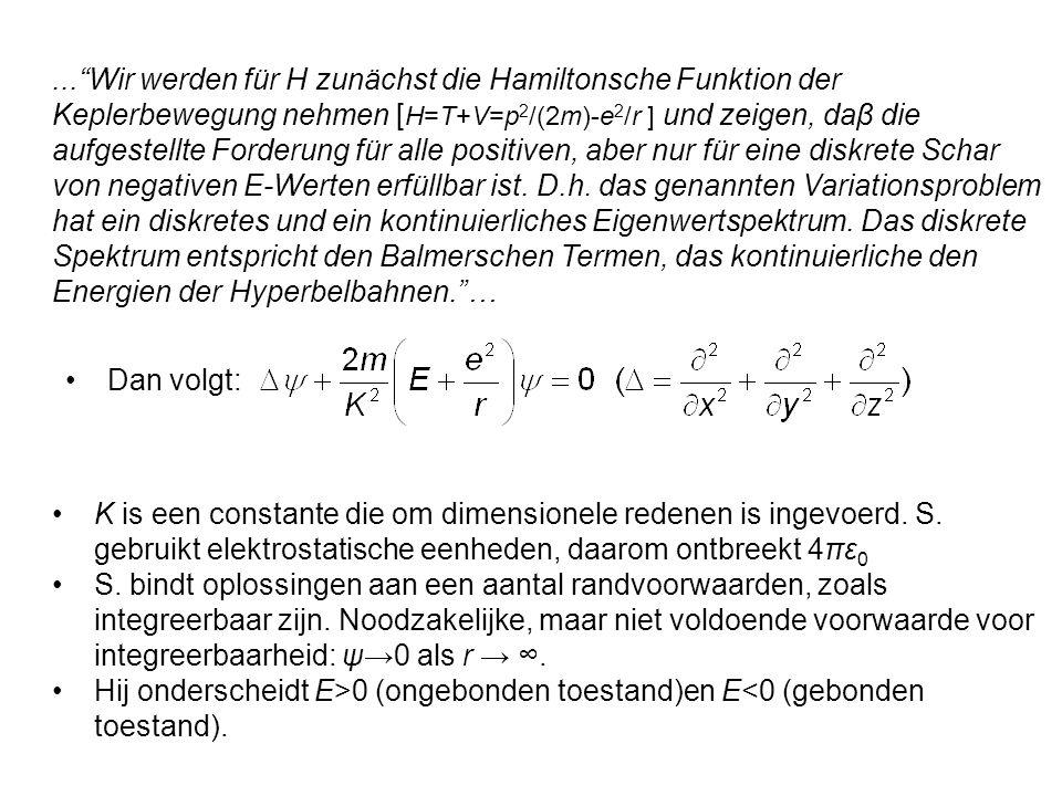 ... Wir werden für H zunächst die Hamiltonsche Funktion der Keplerbewegung nehmen [H=T+V=p2/(2m)-e2/r ] und zeigen, daβ die aufgestellte Forderung für alle positiven, aber nur für eine diskrete Schar von negativen E-Werten erfüllbar ist. D.h. das genannten Variationsproblem hat ein diskretes und ein kontinuierliches Eigenwertspektrum. Das diskrete Spektrum entspricht den Balmerschen Termen, das kontinuierliche den Energien der Hyperbelbahnen. …